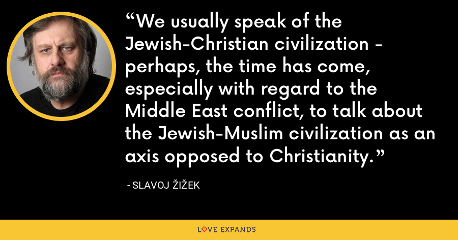 We usually speak of the Jewish-Christian civilization - perhaps, the time has come, especially with regard to the Middle East conflict, to talk about the Jewish-Muslim civilization as an axis opposed to Christianity. - Slavoj Žižek