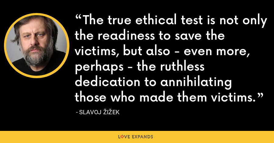 The true ethical test is not only the readiness to save the victims, but also - even more, perhaps - the ruthless dedication to annihilating those who made them victims. - Slavoj Žižek