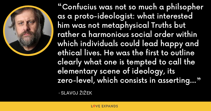 Confucius was not so much a philsopher as a proto-ideologist: what interested him was not metaphysical Truths but rather a harmonious social order within which individuals could lead happy and ethical lives. He was the first to outline clearly what one is tempted to call the elementary scene of ideology, its zero-level, which consists in asserting the (nameless) authority of some substantial Tradition. - Slavoj Žižek