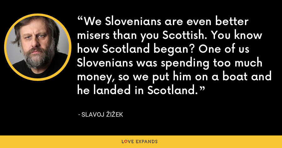 We Slovenians are even better misers than you Scottish. You know how Scotland began? One of us Slovenians was spending too much money, so we put him on a boat and he landed in Scotland. - Slavoj Žižek