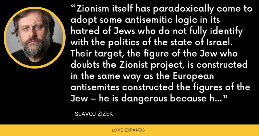 Zionism itself has paradoxically come to adopt some antisemitic logic in its hatred of Jews who do not fully identify with the politics of the state of Israel. Their target, the figure of the Jew who doubts the Zionist project, is constructed in the same way as the European antisemites constructed the figures of the Jew – he is dangerous because he lives among us, but is not really one of us. - Slavoj Žižek