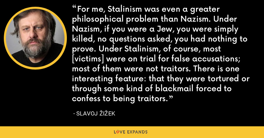 For me, Stalinism was even a greater philosophical problem than Nazism. Under Nazism, if you were a Jew, you were simply killed, no questions asked, you had nothing to prove. Under Stalinism, of course, most [victims] were on trial for false accusations; most of them were not traitors. There is one interesting feature: that they were tortured or through some kind of blackmail forced to confess to being traitors. - Slavoj Žižek