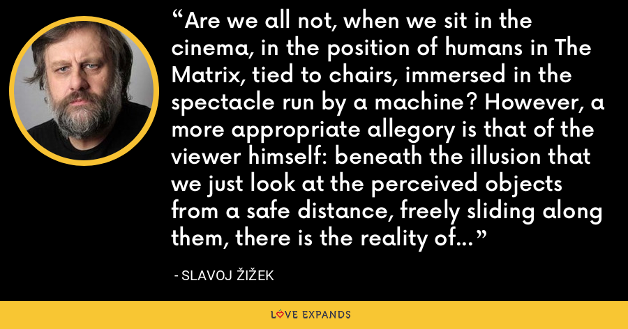 Are we all not, when we sit in the cinema, in the position of humans in The Matrix, tied to chairs, immersed in the spectacle run by a machine? However, a more appropriate allegory is that of the viewer himself: beneath the illusion that we just look at the perceived objects from a safe distance, freely sliding along them, there is the reality of the innumerable ties that bind us to what we perceive. - Slavoj Žižek