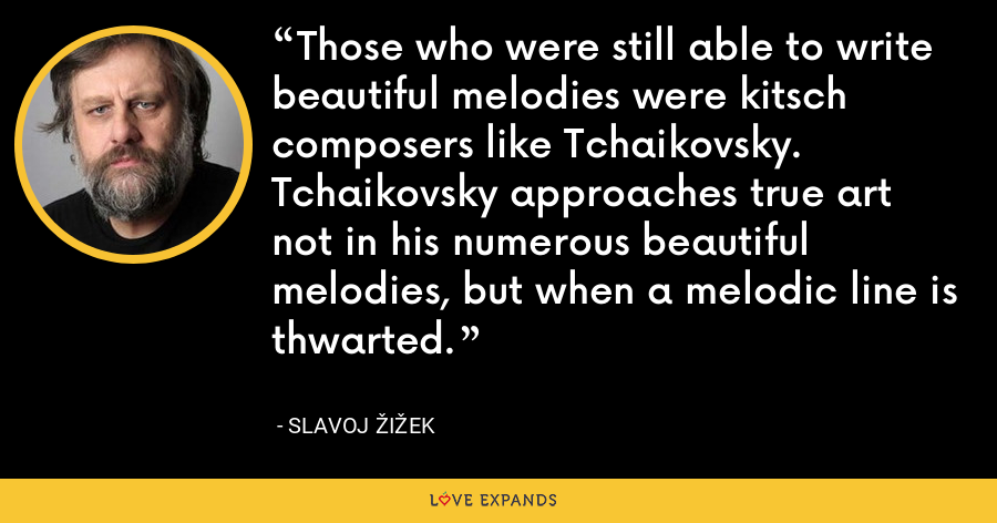 Those who were still able to write beautiful melodies were kitsch composers like Tchaikovsky. Tchaikovsky approaches true art not in his numerous beautiful melodies, but when a melodic line is thwarted. - Slavoj Žižek