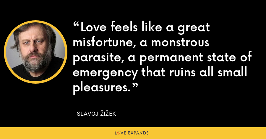 Love feels like a great misfortune, a monstrous parasite, a permanent state of emergency that ruins all small pleasures. - Slavoj Žižek