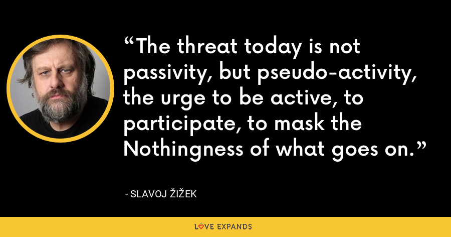 The threat today is not passivity, but pseudo-activity, the urge to be active, to participate, to mask the Nothingness of what goes on. - Slavoj Žižek