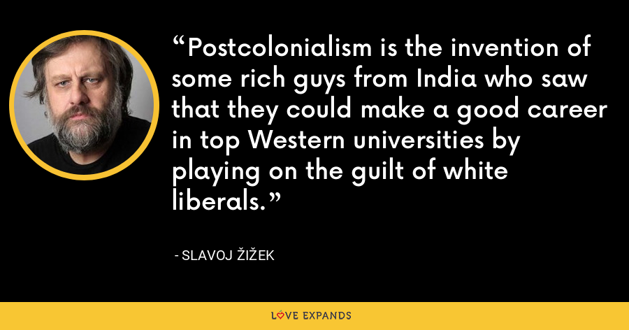 Postcolonialism is the invention of some rich guys from India who saw that they could make a good career in top Western universities by playing on the guilt of white liberals. - Slavoj Žižek
