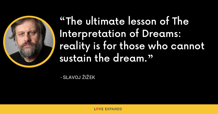 The ultimate lesson of The Interpretation of Dreams: reality is for those who cannot sustain the dream. - Slavoj Žižek
