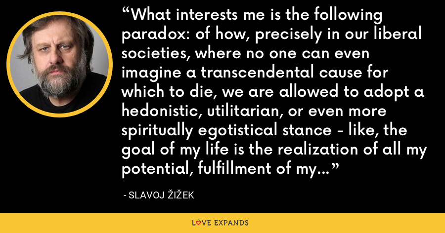 What interests me is the following paradox: of how, precisely in our liberal societies, where no one can even imagine a transcendental cause for which to die, we are allowed to adopt a hedonistic, utilitarian, or even more spiritually egotistical stance - like, the goal of my life is the realization of all my potential, fulfillment of my innermost desires, whatever you want. - Slavoj Žižek