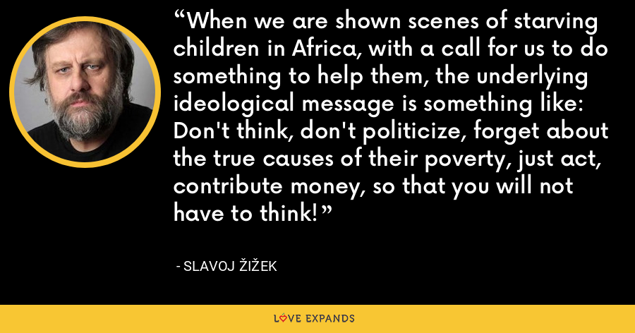 When we are shown scenes of starving children in Africa, with a call for us to do something to help them, the underlying ideological message is something like: Don't think, don't politicize, forget about the true causes of their poverty, just act, contribute money, so that you will not have to think! - Slavoj Žižek