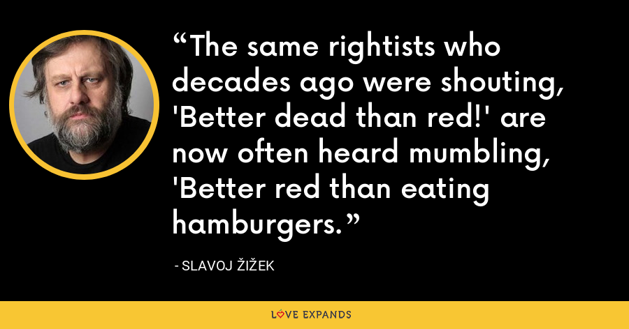 The same rightists who decades ago were shouting, 'Better dead than red!' are now often heard mumbling, 'Better red than eating hamburgers. - Slavoj Žižek