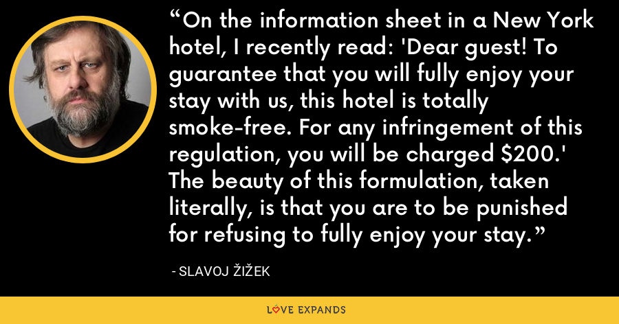 On the information sheet in a New York hotel, I recently read: 'Dear guest! To guarantee that you will fully enjoy your stay with us, this hotel is totally smoke-free. For any infringement of this regulation, you will be charged $200.' The beauty of this formulation, taken literally, is that you are to be punished for refusing to fully enjoy your stay. - Slavoj Žižek