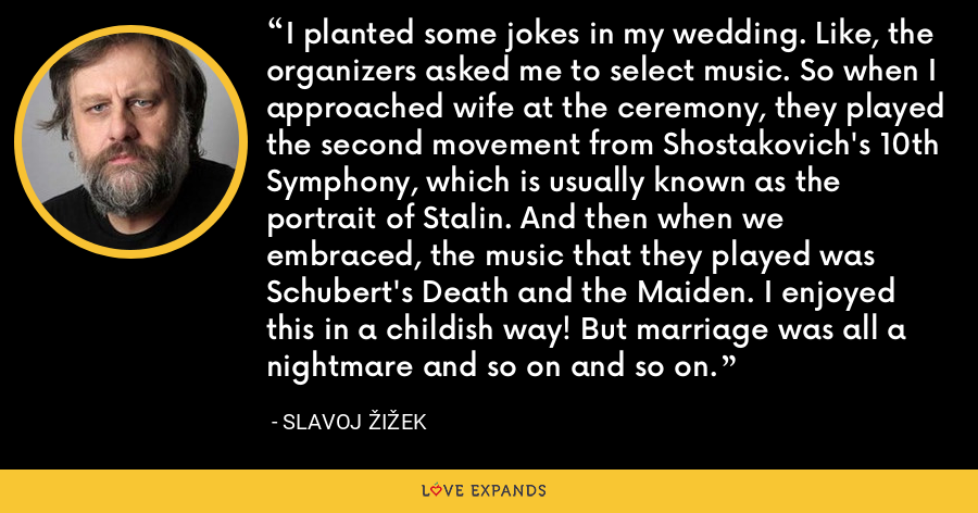 I planted some jokes in my wedding. Like, the organizers asked me to select music. So when I approached wife at the ceremony, they played the second movement from Shostakovich's 10th Symphony, which is usually known as the portrait of Stalin. And then when we embraced, the music that they played was Schubert's Death and the Maiden. I enjoyed this in a childish way! But marriage was all a nightmare and so on and so on. - Slavoj Žižek