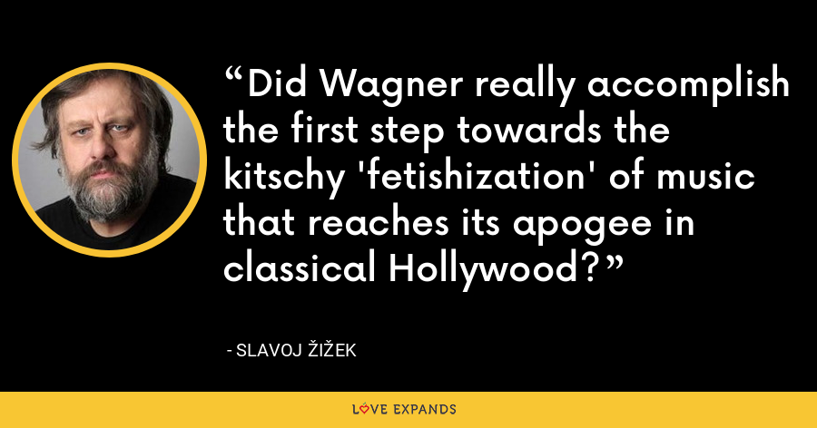 Did Wagner really accomplish the first step towards the kitschy 'fetishization' of music that reaches its apogee in classical Hollywood? - Slavoj Žižek