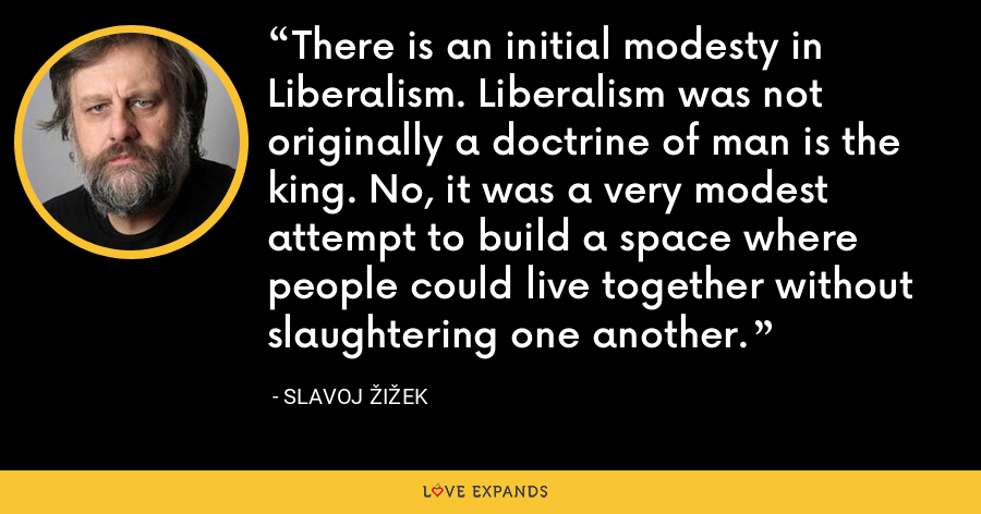 There is an initial modesty in Liberalism. Liberalism was not originally a doctrine of man is the king. No, it was a very modest attempt to build a space where people could live together without slaughtering one another. - Slavoj Žižek
