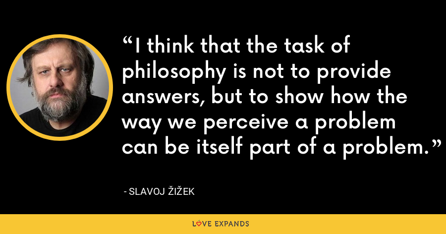 I think that the task of philosophy is not to provide answers, but to show how the way we perceive a problem can be itself part of a problem. - Slavoj Žižek