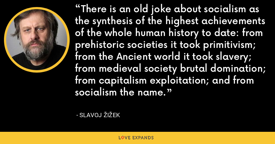 There is an old joke about socialism as the synthesis of the highest achievements of the whole human history to date: from prehistoric societies it took primitivism; from the Ancient world it took slavery; from medieval society brutal domination; from capitalism exploitation; and from socialism the name. - Slavoj Žižek