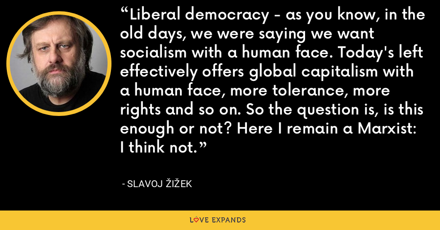 Liberal democracy - as you know, in the old days, we were saying we want socialism with a human face. Today's left effectively offers global capitalism with a human face, more tolerance, more rights and so on. So the question is, is this enough or not? Here I remain a Marxist: I think not. - Slavoj Žižek