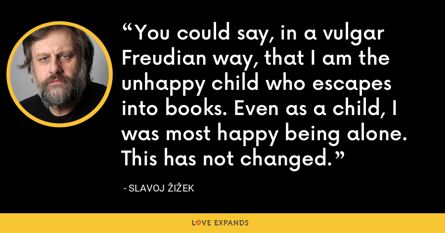 You could say, in a vulgar Freudian way, that I am the unhappy child who escapes into books. Even as a child, I was most happy being alone. This has not changed. - Slavoj Žižek