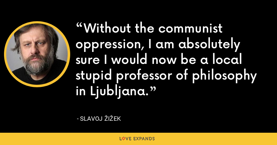 Without the communist oppression, I am absolutely sure I would now be a local stupid professor of philosophy in Ljubljana. - Slavoj Žižek
