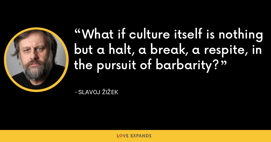 What if culture itself is nothing but a halt, a break, a respite, in the pursuit of barbarity? - Slavoj Žižek