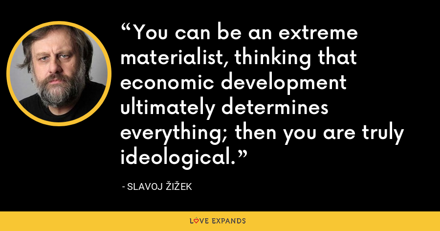 You can be an extreme materialist, thinking that economic development ultimately determines everything; then you are truly ideological. - Slavoj Žižek