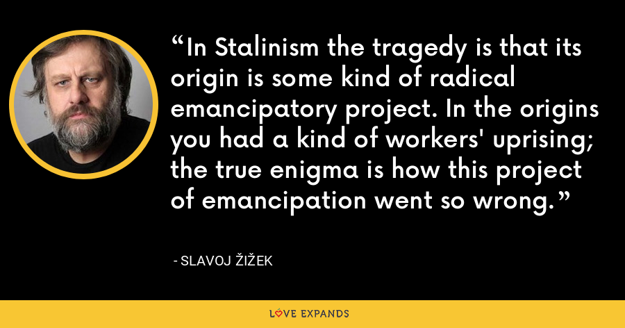 In Stalinism the tragedy is that its origin is some kind of radical emancipatory project. In the origins you had a kind of workers' uprising; the true enigma is how this project of emancipation went so wrong. - Slavoj Žižek