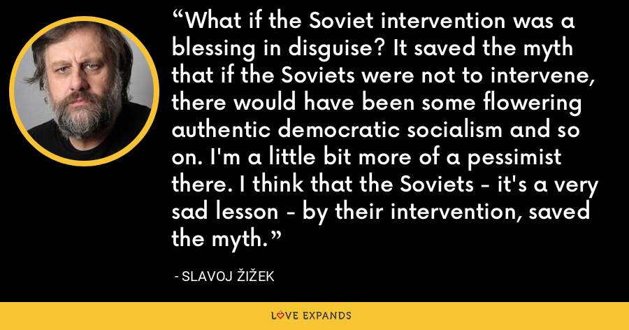 What if the Soviet intervention was a blessing in disguise? It saved the myth that if the Soviets were not to intervene, there would have been some flowering authentic democratic socialism and so on. I'm a little bit more of a pessimist there. I think that the Soviets - it's a very sad lesson - by their intervention, saved the myth. - Slavoj Žižek