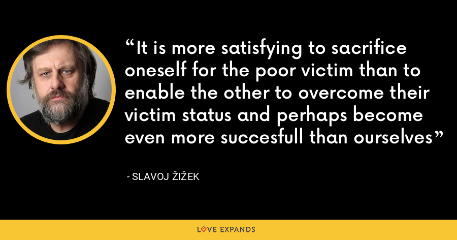 It is more satisfying to sacrifice oneself for the poor victim than to enable the other to overcome their victim status and perhaps become even more succesfull than ourselves - Slavoj Žižek