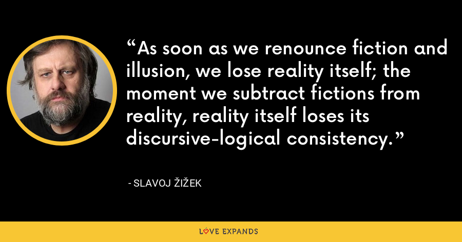 As soon as we renounce fiction and illusion, we lose reality itself; the moment we subtract fictions from reality, reality itself loses its discursive-logical consistency. - Slavoj Žižek