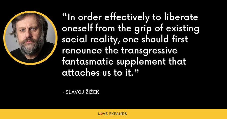 In order effectively to liberate oneself from the grip of existing social reality, one should first renounce the transgressive fantasmatic supplement that attaches us to it. - Slavoj Žižek