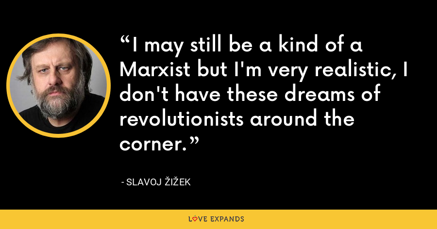 I may still be a kind of a Marxist but I'm very realistic, I don't have these dreams of revolutionists around the corner. - Slavoj Žižek