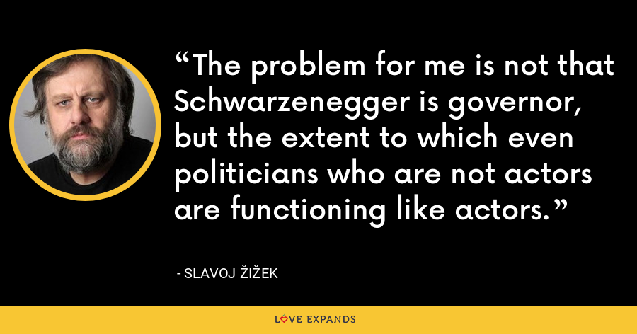 The problem for me is not that Schwarzenegger is governor, but the extent to which even politicians who are not actors are functioning like actors. - Slavoj Žižek
