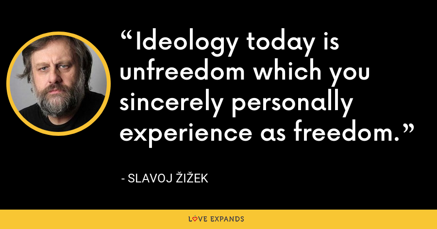 Ideology today is unfreedom which you sincerely personally experience as freedom. - Slavoj Žižek