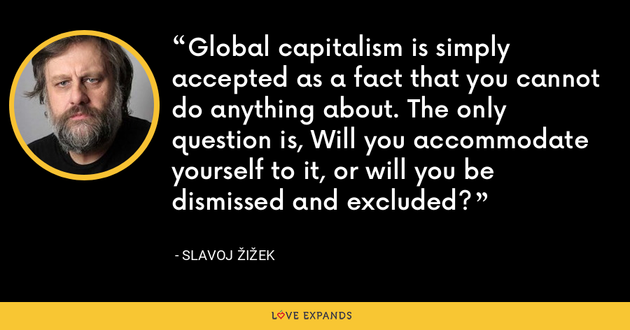 Global capitalism is simply accepted as a fact that you cannot do anything about. The only question is, Will you accommodate yourself to it, or will you be dismissed and excluded? - Slavoj Žižek