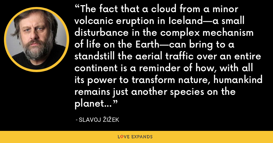 The fact that a cloud from a minor volcanic eruption in Iceland—a small disturbance in the complex mechanism of life on the Earth—can bring to a standstill the aerial traffic over an entire continent is a reminder of how, with all its power to transform nature, humankind remains just another species on the planet Earth. - Slavoj Žižek