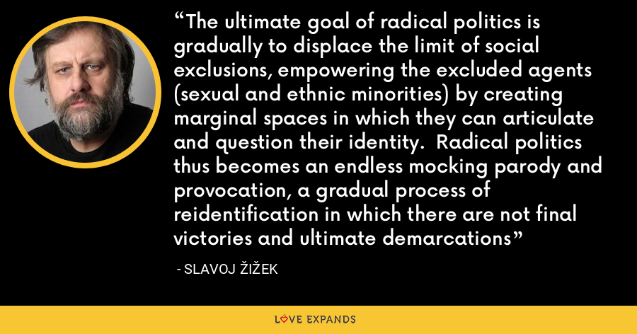 The ultimate goal of radical politics is gradually to displace the limit of social exclusions, empowering the excluded agents (sexual and ethnic minorities) by creating marginal spaces in which they can articulate and question their identity.  Radical politics thus becomes an endless mocking parody and provocation, a gradual process of reidentification in which there are not final victories and ultimate demarcations - Slavoj Žižek