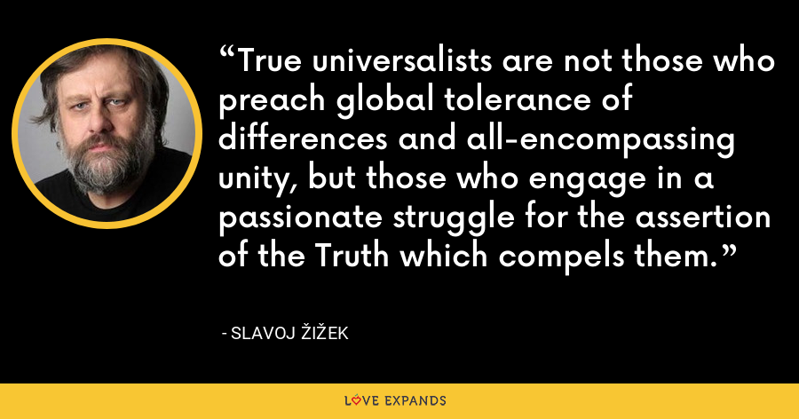 True universalists are not those who preach global tolerance of differences and all-encompassing unity, but those who engage in a passionate struggle for the assertion of the Truth which compels them. - Slavoj Žižek