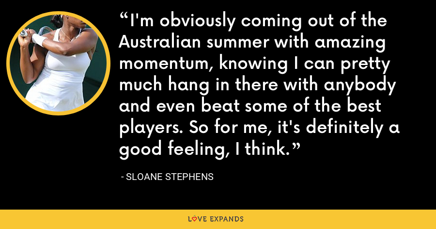I'm obviously coming out of the Australian summer with amazing momentum, knowing I can pretty much hang in there with anybody and even beat some of the best players. So for me, it's definitely a good feeling, I think. - Sloane Stephens