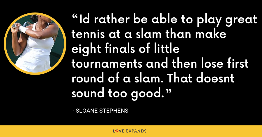 Id rather be able to play great tennis at a slam than make eight finals of little tournaments and then lose first round of a slam. That doesnt sound too good. - Sloane Stephens