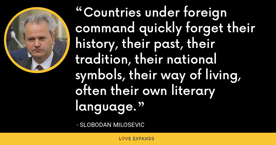 Countries under foreign command quickly forget their history, their past, their tradition, their national symbols, their way of living, often their own literary language. - Slobodan Milosevi?