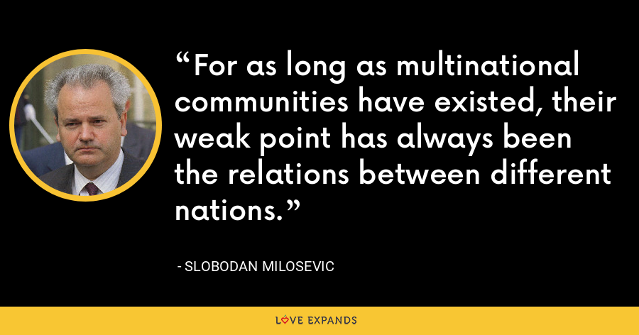 For as long as multinational communities have existed, their weak point has always been the relations between different nations. - Slobodan Milosevi?