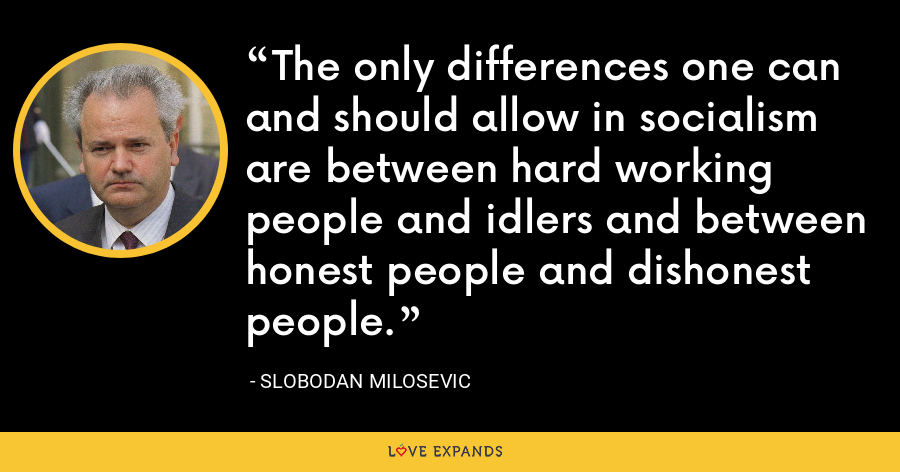 The only differences one can and should allow in socialism are between hard working people and idlers and between honest people and dishonest people. - Slobodan Milosevi?