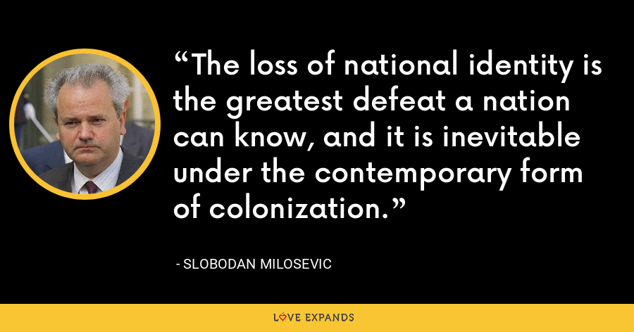 The loss of national identity is the greatest defeat a nation can know, and it is inevitable under the contemporary form of colonization. - Slobodan Milosevi?