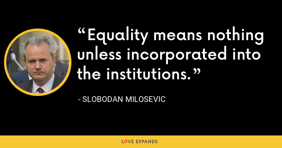 Equality means nothing unless incorporated into the institutions. - Slobodan Milosevi?
