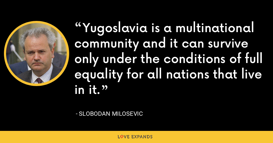Yugoslavia is a multinational community and it can survive only under the conditions of full equality for all nations that live in it. - Slobodan Milosevi?