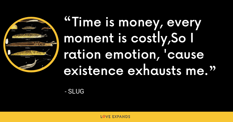 Time is money, every moment is costly,So I ration emotion, 'cause existence exhausts me. - Slug