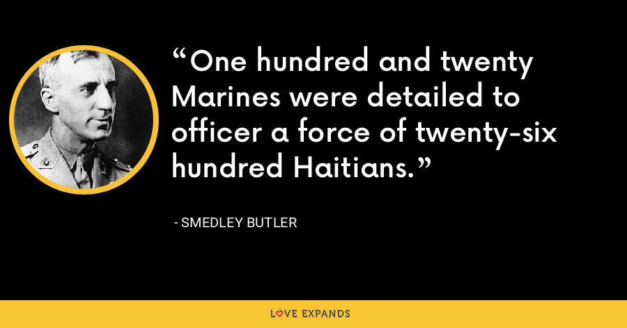 One hundred and twenty Marines were detailed to officer a force of twenty-six hundred Haitians. - Smedley Butler