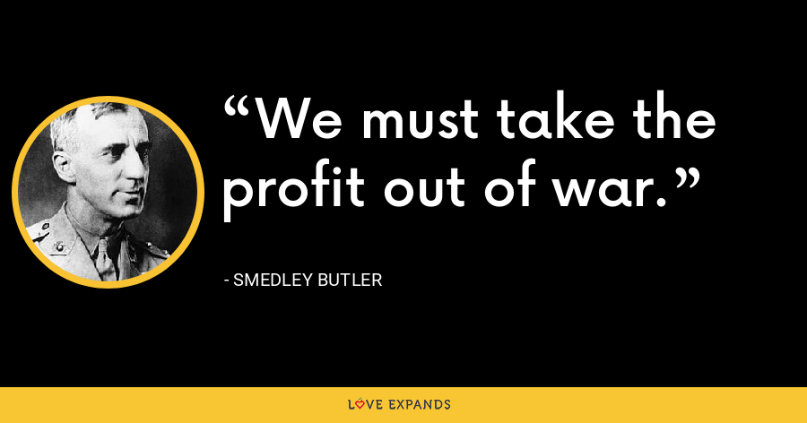 We must take the profit out of war. - Smedley Butler