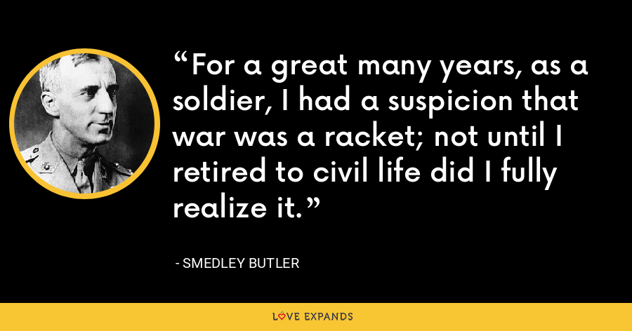 For a great many years, as a soldier, I had a suspicion that war was a racket; not until I retired to civil life did I fully realize it. - Smedley Butler